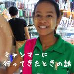 去年、ミャンマーに行ってきた話。~最後にミャンマーの美女・美人特集~